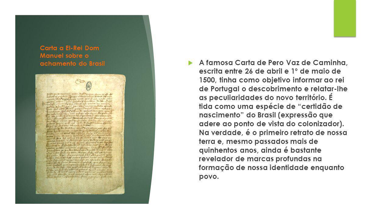 Carta a El-Rei Dom Manuel sobre o achamento do Brasil  A famosa Carta de Pero Vaz de Caminha, escrita entre 26 de abril e 1º de maio de 1500, tinha c