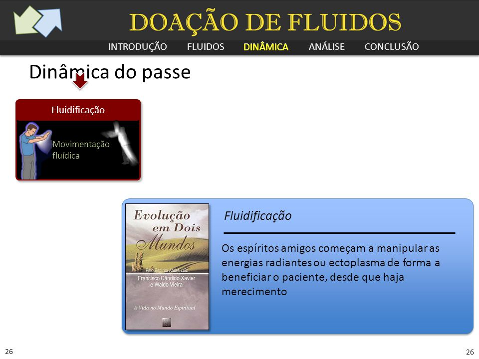 INTRODUÇÃO FLUIDOS DINÂMICA ANÁLISE CONCLUSÃO 26 Dinâmica do passe Fluidificação Movimentação fluídica Os espíritos amigos começam a manipular as ener