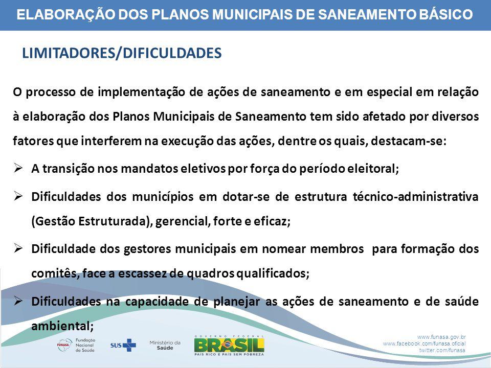 www.funasa.gov.br www.facebook.com/funasa.oficial twitter.com/funasa ELABORAÇÃO DOS PLANOS MUNICIPAIS DE SANEAMENTO BÁSICO LIMITADORES/DIFICULDADES O processo de implementação de ações de saneamento e em especial em relação à elaboração dos Planos Municipais de Saneamento tem sido afetado por diversos fatores que interferem na execução das ações, dentre os quais, destacam-se:  A transição nos mandatos eletivos por força do período eleitoral;  Dificuldades dos municípios em dotar-se de estrutura técnico-administrativa (Gestão Estruturada), gerencial, forte e eficaz;  Dificuldade dos gestores municipais em nomear membros para formação dos comitês, face a escassez de quadros qualificados;  Dificuldades na capacidade de planejar as ações de saneamento e de saúde ambiental;
