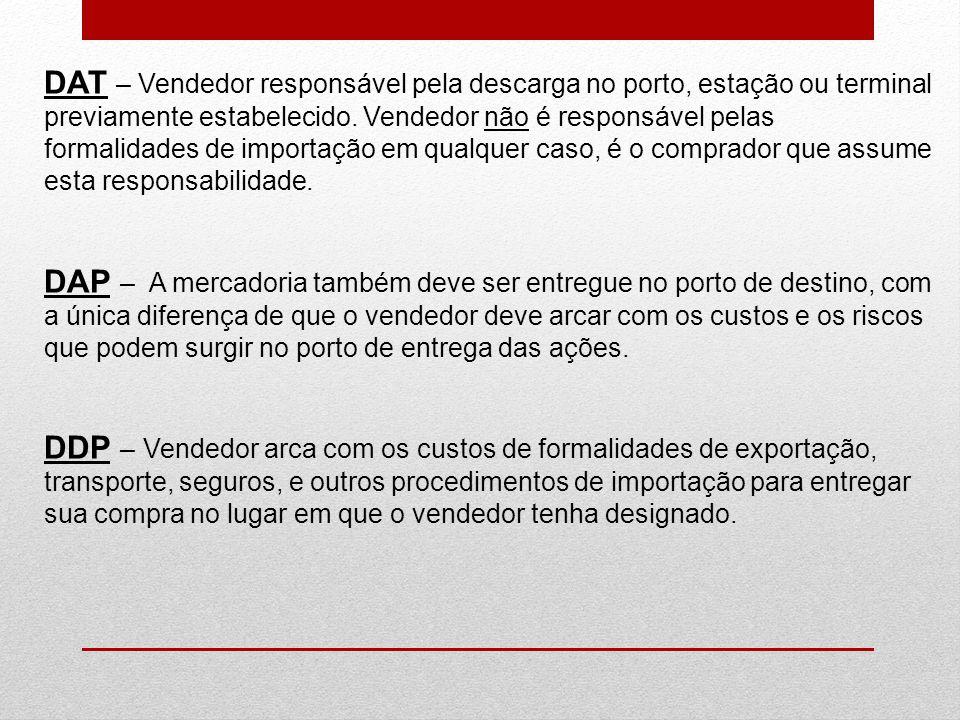 DAT – Vendedor responsável pela descarga no porto, estação ou terminal previamente estabelecido. Vendedor não é responsável pelas formalidades de impo