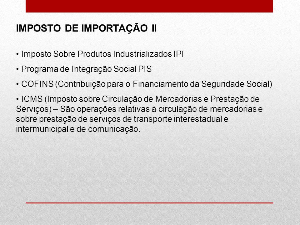 IMPOSTO DE IMPORTAÇÃO II Imposto Sobre Produtos Industrializados IPI Programa de Integração Social PIS COFINS (Contribuição para o Financiamento da Se