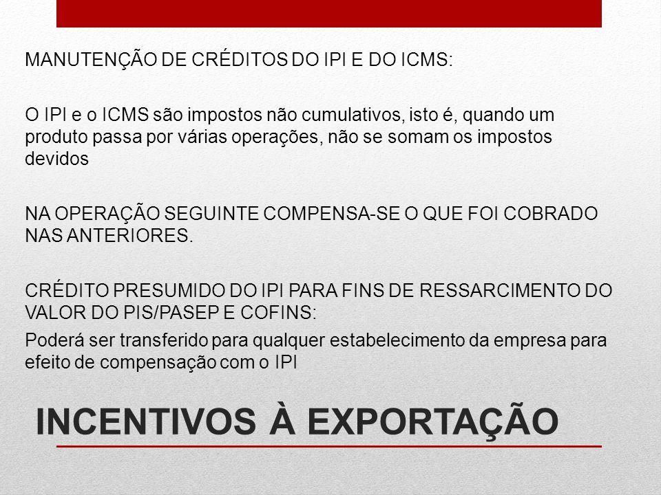 INCENTIVOS À EXPORTAÇÃO MANUTENÇÃO DE CRÉDITOS DO IPI E DO ICMS: O IPI e o ICMS são impostos não cumulativos, isto é, quando um produto passa por vári