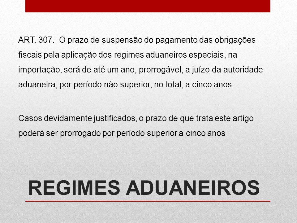 REGIMES ADUANEIROS ART. 307. O prazo de suspensão do pagamento das obrigações fiscais pela aplicação dos regimes aduaneiros especiais, na importação,