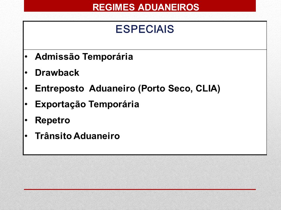 ESPECIAIS Admissão Temporária Drawback Entreposto Aduaneiro (Porto Seco, CLIA) Exportação Temporária Repetro Trânsito Aduaneiro REGIMES ADUANEIROS