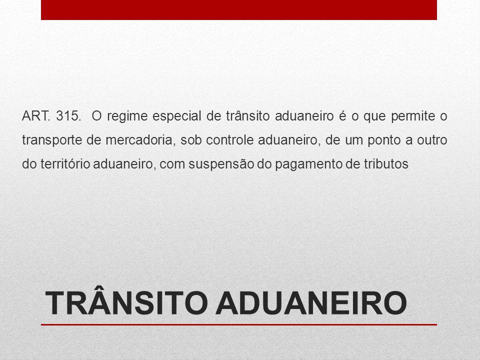 TRÂNSITO ADUANEIRO ART. 315. O regime especial de trânsito aduaneiro é o que permite o transporte de mercadoria, sob controle aduaneiro, de um ponto a