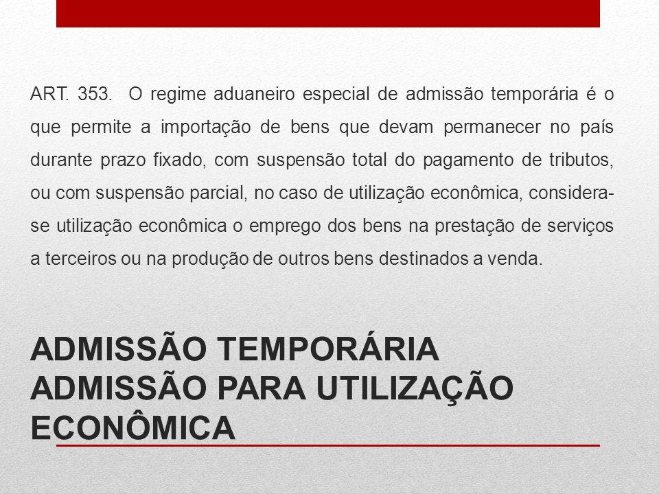 ADMISSÃO TEMPORÁRIA ADMISSÃO PARA UTILIZAÇÃO ECONÔMICA ART. 353. O regime aduaneiro especial de admissão temporária é o que permite a importação de be