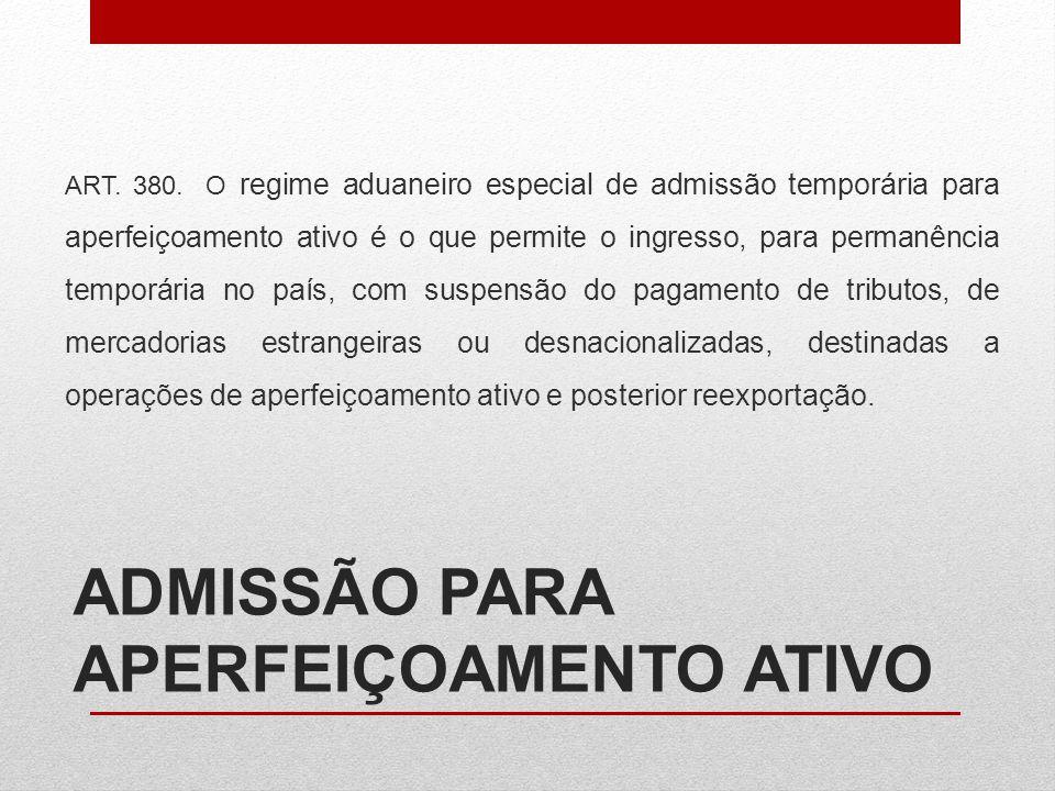 ADMISSÃO PARA APERFEIÇOAMENTO ATIVO ART. 380. O regime aduaneiro especial de admissão temporária para aperfeiçoamento ativo é o que permite o ingresso
