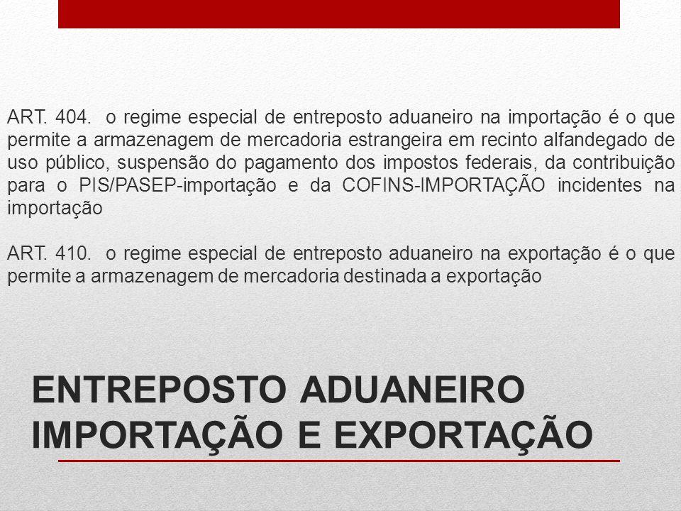 ENTREPOSTO ADUANEIRO IMPORTAÇÃO E EXPORTAÇÃO ART. 404. o regime especial de entreposto aduaneiro na importação é o que permite a armazenagem de mercad