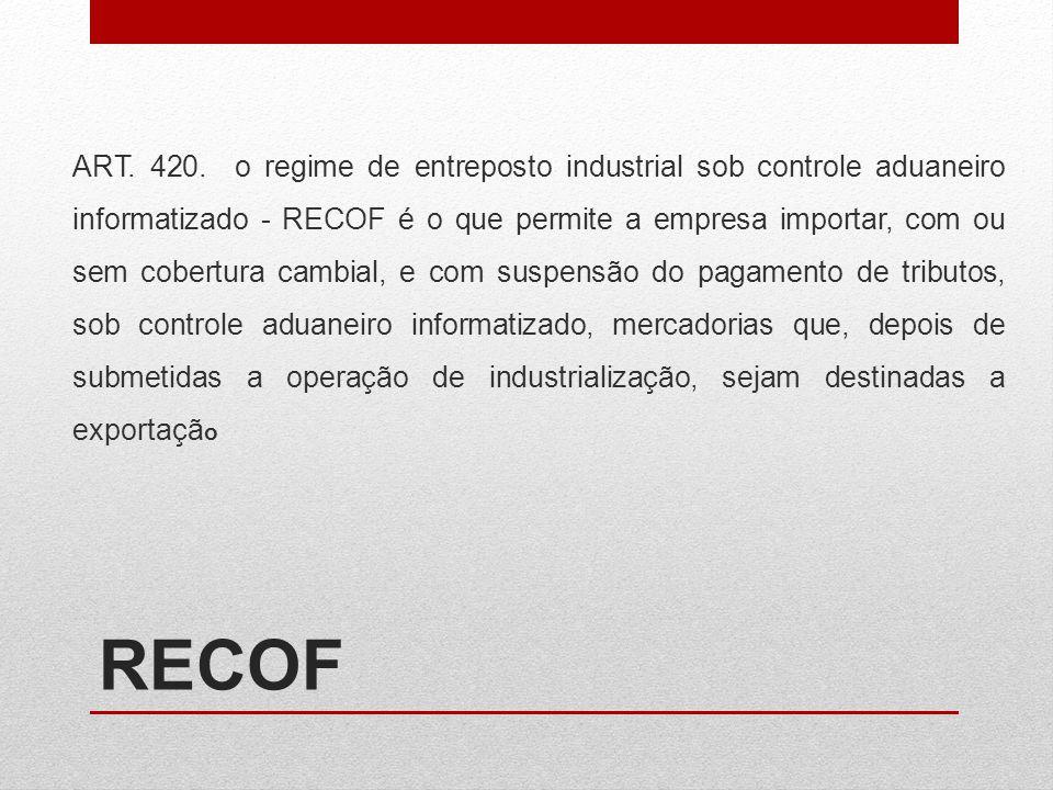 RECOF ART. 420. o regime de entreposto industrial sob controle aduaneiro informatizado - RECOF é o que permite a empresa importar, com ou sem cobertur