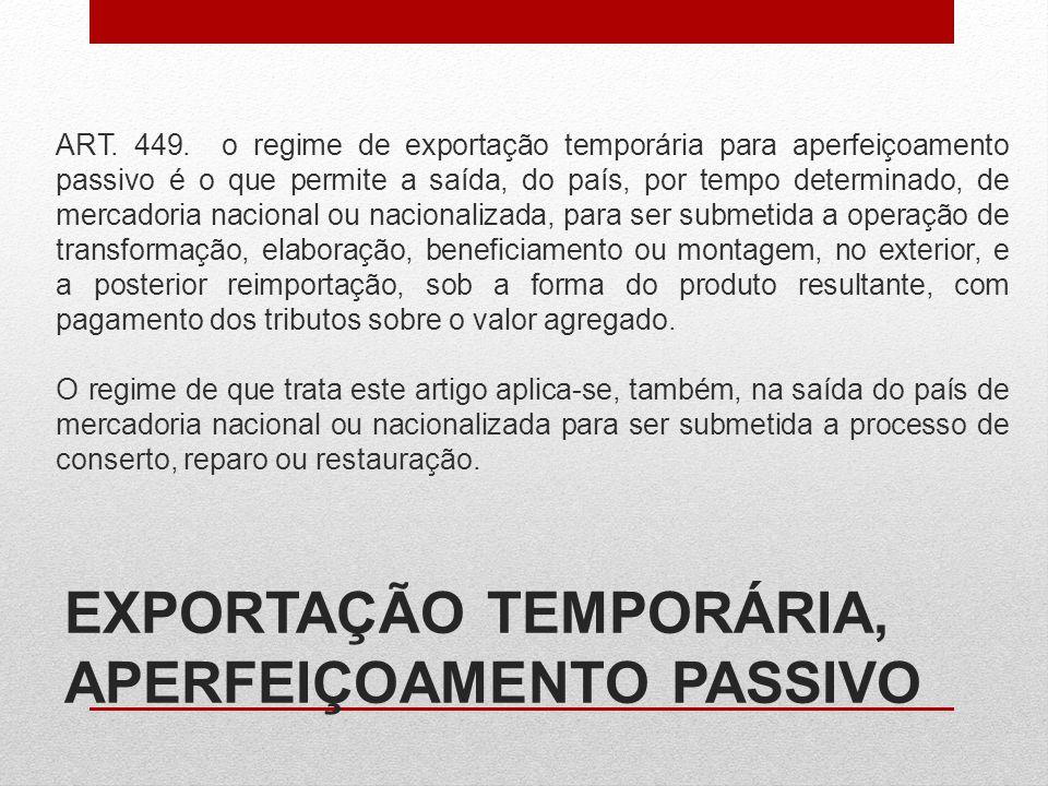 EXPORTAÇÃO TEMPORÁRIA, APERFEIÇOAMENTO PASSIVO ART. 449. o regime de exportação temporária para aperfeiçoamento passivo é o que permite a saída, do pa