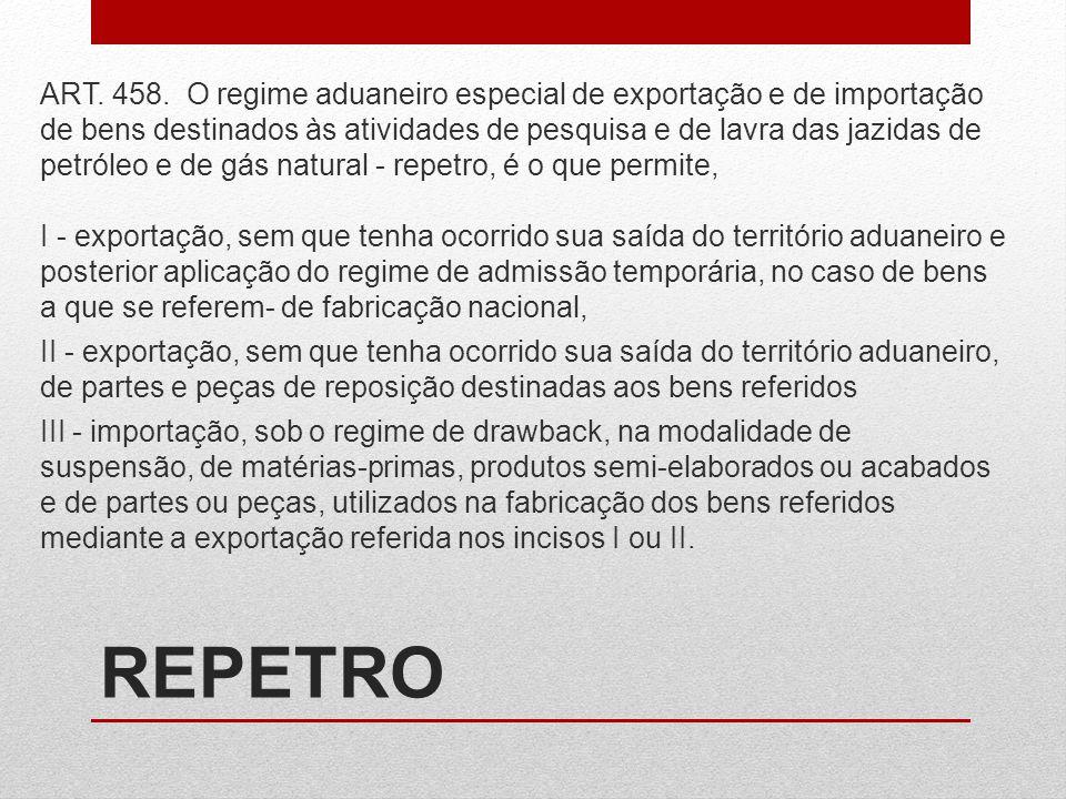 REPETRO ART. 458. O regime aduaneiro especial de exportação e de importação de bens destinados às atividades de pesquisa e de lavra das jazidas de pet