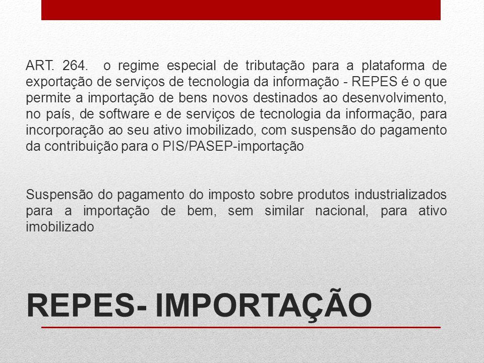 ART. 264. o regime especial de tributação para a plataforma de exportação de serviços de tecnologia da informação - REPES é o que permite a importação