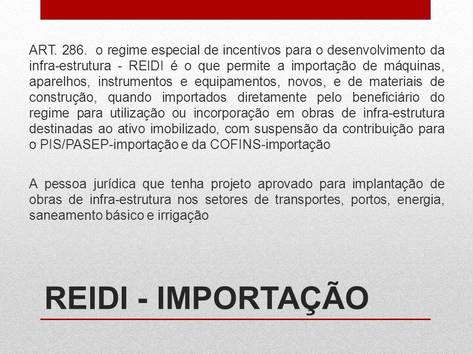 ART. 286. o regime especial de incentivos para o desenvolvimento da infra-estrutura - REIDI é o que permite a importação de máquinas, aparelhos, instr