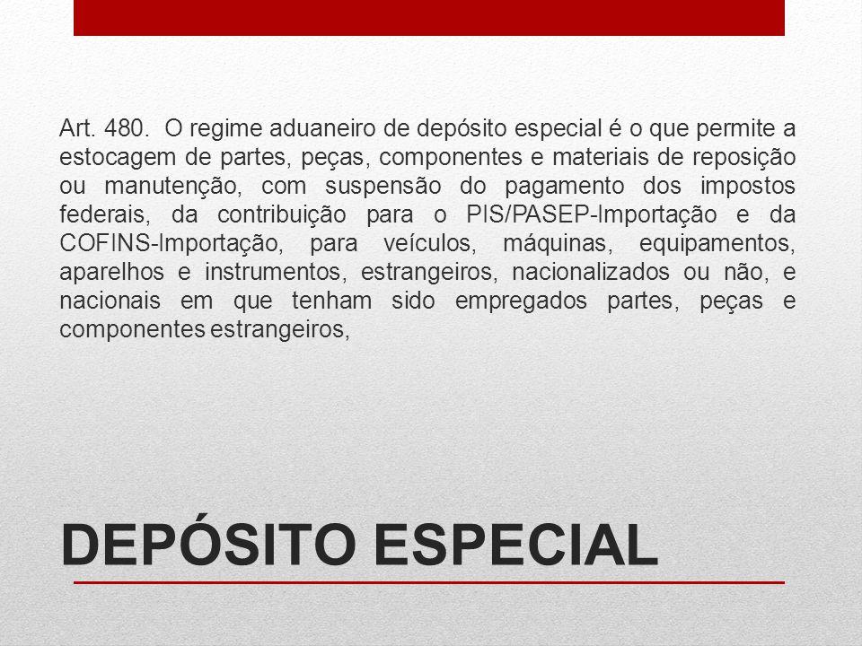 DEPÓSITO ESPECIAL Art. 480. O regime aduaneiro de depósito especial é o que permite a estocagem de partes, peças, componentes e materiais de reposição
