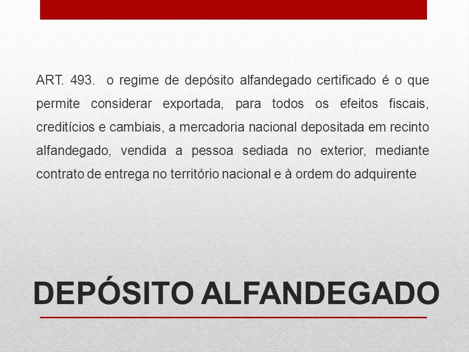 DEPÓSITO ALFANDEGADO ART. 493. o regime de depósito alfandegado certificado é o que permite considerar exportada, para todos os efeitos fiscais, credi