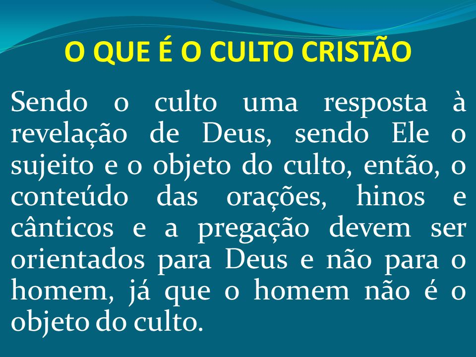 O QUE É O CULTO CRISTÃO Sendo o culto uma resposta à revelação de Deus, sendo Ele o sujeito e o objeto do culto, então, o conteúdo das orações, hinos