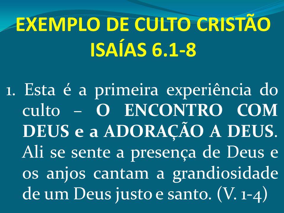 EXEMPLO DE CULTO CRISTÃO ISAÍAS 6.1-8 1. Esta é a primeira experiência do culto – O ENCONTRO COM DEUS e a ADORAÇÃO A DEUS. Ali se sente a presença de