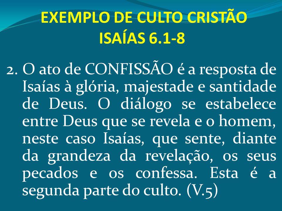 EXEMPLO DE CULTO CRISTÃO ISAÍAS 6.1-8 2. O ato de CONFISSÃO é a resposta de Isaías à glória, majestade e santidade de Deus. O diálogo se estabelece en