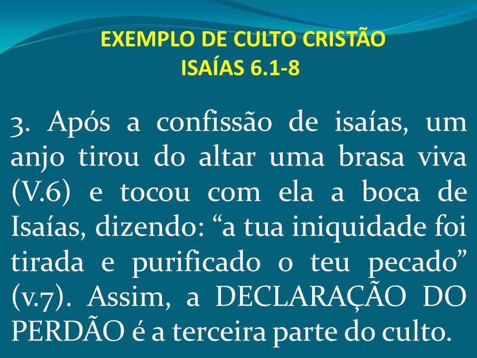 EXEMPLO DE CULTO CRISTÃO ISAÍAS 6.1-8 3. Após a confissão de isaías, um anjo tirou do altar uma brasa viva (V.6) e tocou com ela a boca de Isaías, diz