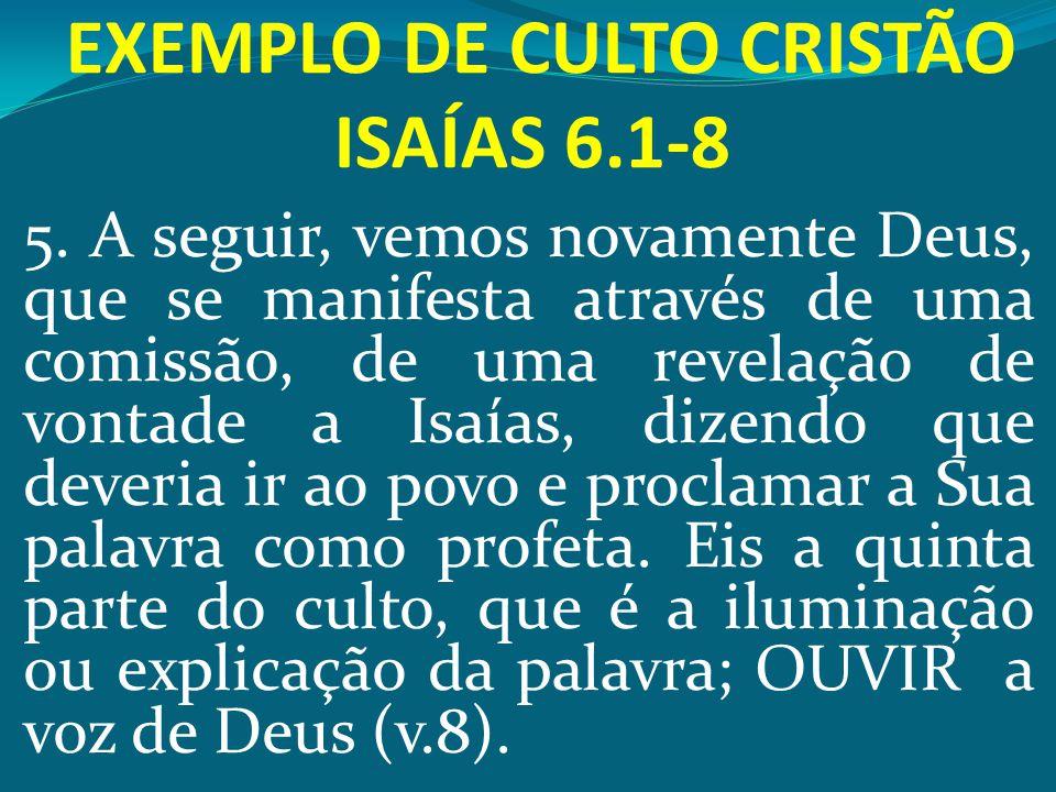 EXEMPLO DE CULTO CRISTÃO ISAÍAS 6.1-8 5. A seguir, vemos novamente Deus, que se manifesta através de uma comissão, de uma revelação de vontade a Isaía