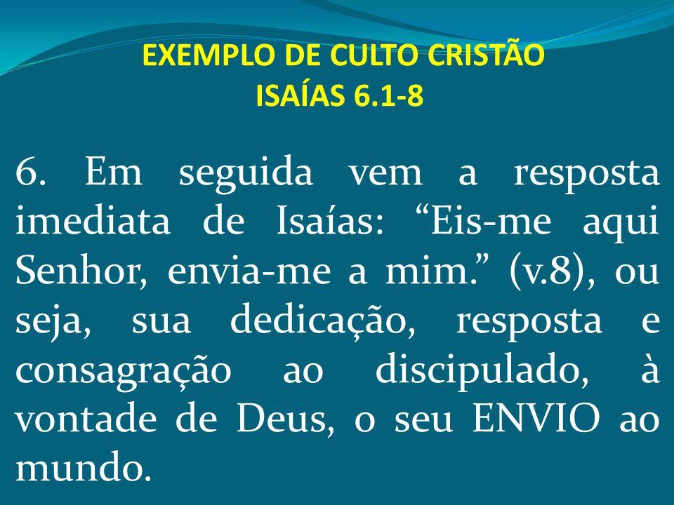 """EXEMPLO DE CULTO CRISTÃO ISAÍAS 6.1-8 6. Em seguida vem a resposta imediata de Isaías: """"Eis-me aqui Senhor, envia-me a mim."""" (v.8), ou seja, sua dedic"""