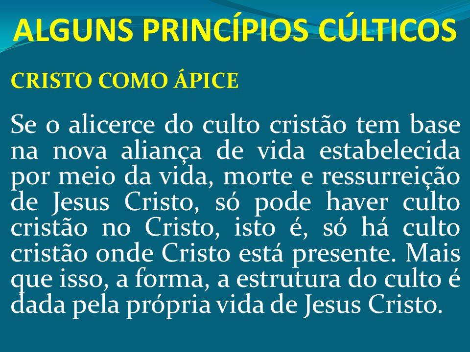 ALGUNS PRINCÍPIOS CÚLTICOS CRISTO COMO ÁPICE Se o alicerce do culto cristão tem base na nova aliança de vida estabelecida por meio da vida, morte e re