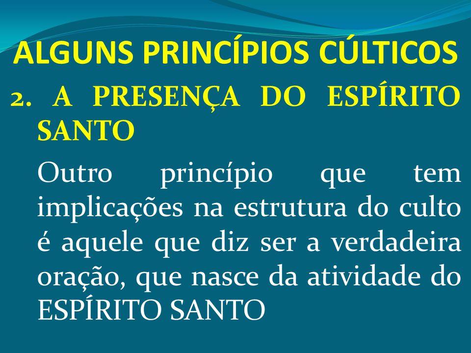 ALGUNS PRINCÍPIOS CÚLTICOS 2. A PRESENÇA DO ESPÍRITO SANTO Outro princípio que tem implicações na estrutura do culto é aquele que diz ser a verdadeira