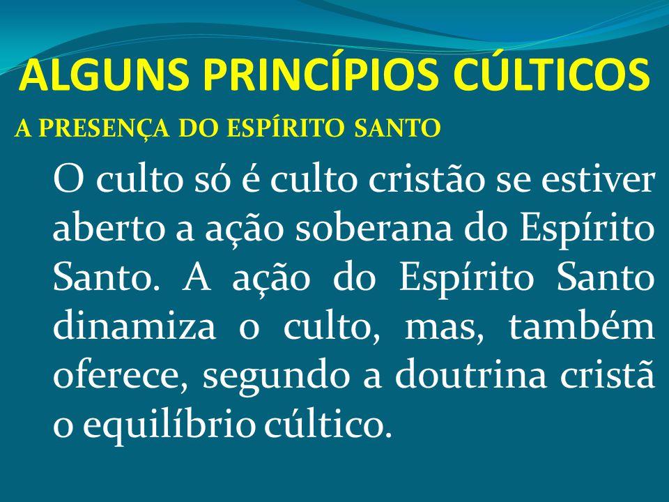 ALGUNS PRINCÍPIOS CÚLTICOS A PRESENÇA DO ESPÍRITO SANTO O culto só é culto cristão se estiver aberto a ação soberana do Espírito Santo. A ação do Espí