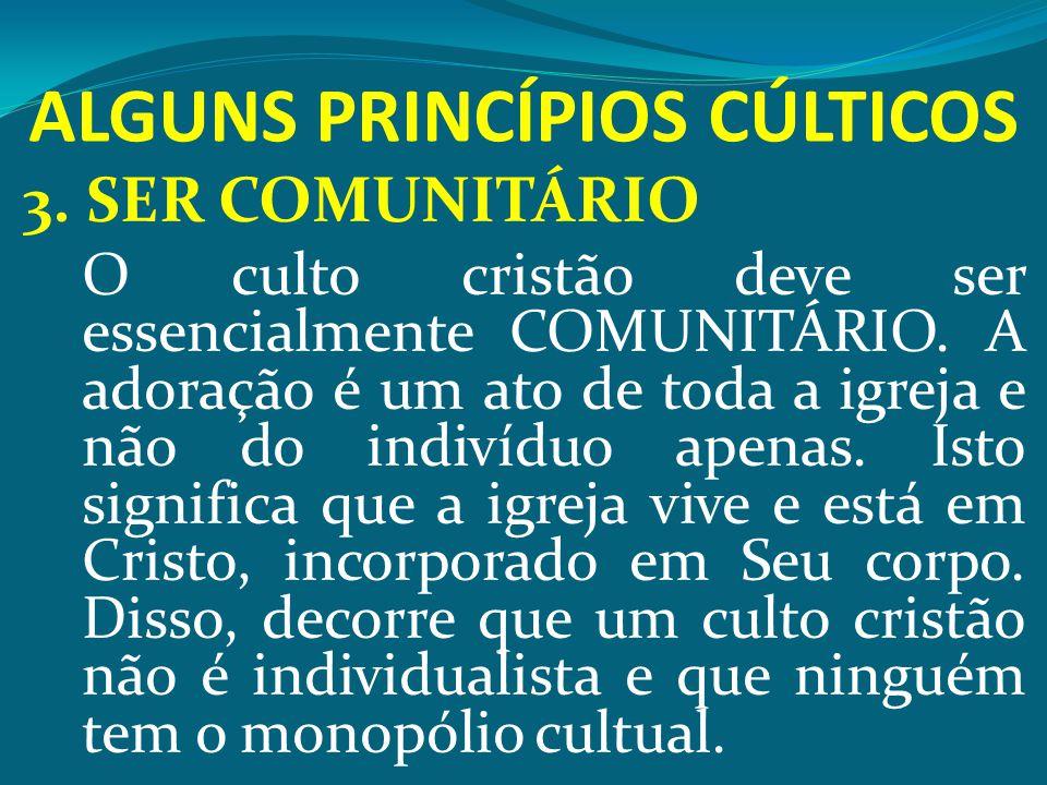 ALGUNS PRINCÍPIOS CÚLTICOS 3. SER COMUNITÁRIO O culto cristão deve ser essencialmente COMUNITÁRIO. A adoração é um ato de toda a igreja e não do indiv