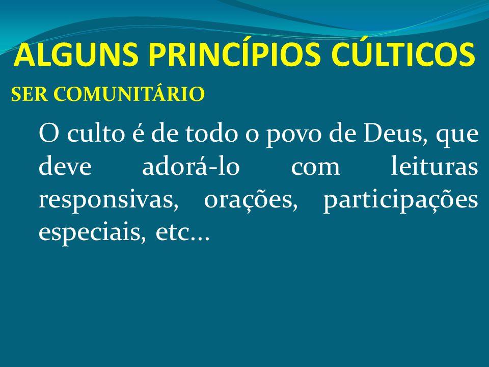 ALGUNS PRINCÍPIOS CÚLTICOS SER COMUNITÁRIO O culto é de todo o povo de Deus, que deve adorá-lo com leituras responsivas, orações, participações especi