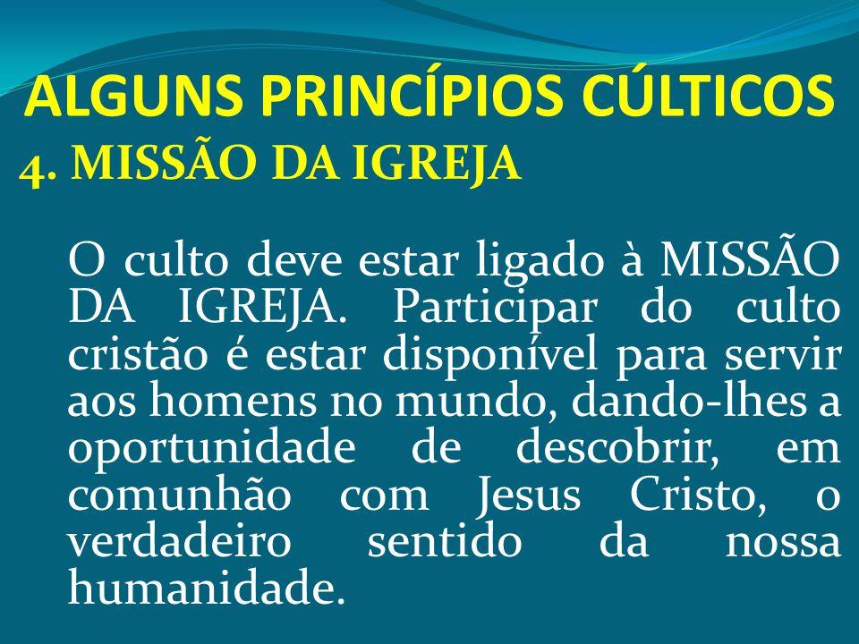 ALGUNS PRINCÍPIOS CÚLTICOS 4. MISSÃO DA IGREJA O culto deve estar ligado à MISSÃO DA IGREJA. Participar do culto cristão é estar disponível para servi
