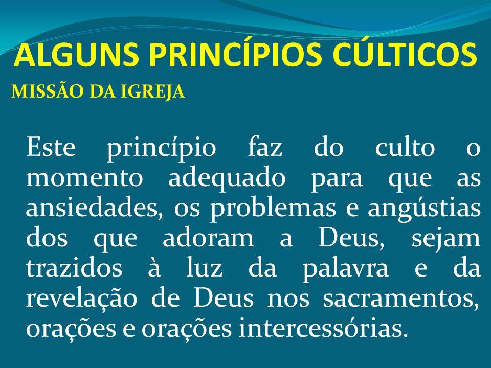ALGUNS PRINCÍPIOS CÚLTICOS MISSÃO DA IGREJA Este princípio faz do culto o momento adequado para que as ansiedades, os problemas e angústias dos que ad