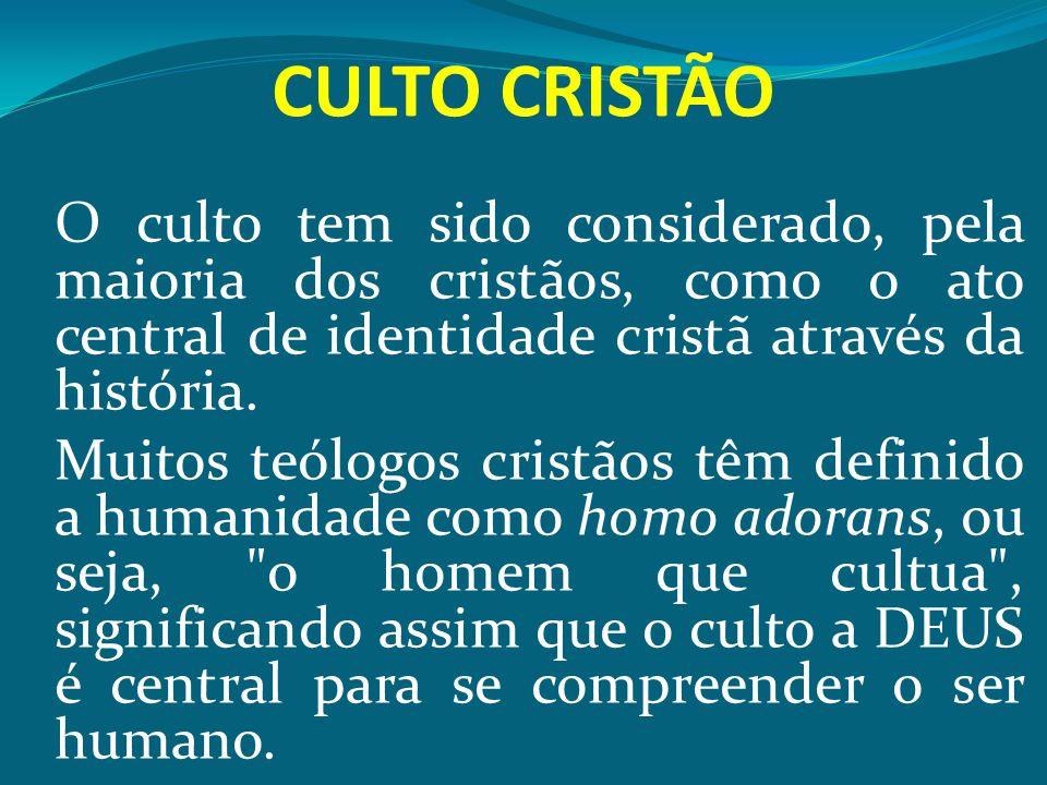 CULTO CRISTÃO O culto tem sido considerado, pela maioria dos cristãos, como o ato central de identidade cristã através da história. Muitos teólogos cr