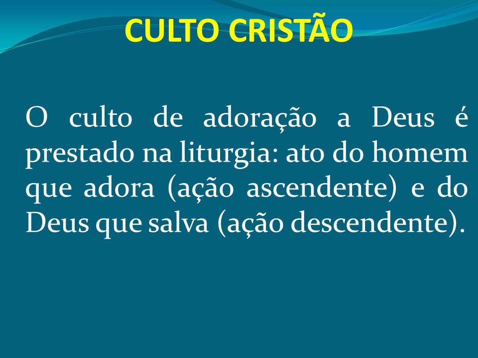 CULTO CRISTÃO O culto de adoração a Deus é prestado na liturgia: ato do homem que adora (ação ascendente) e do Deus que salva (ação descendente).