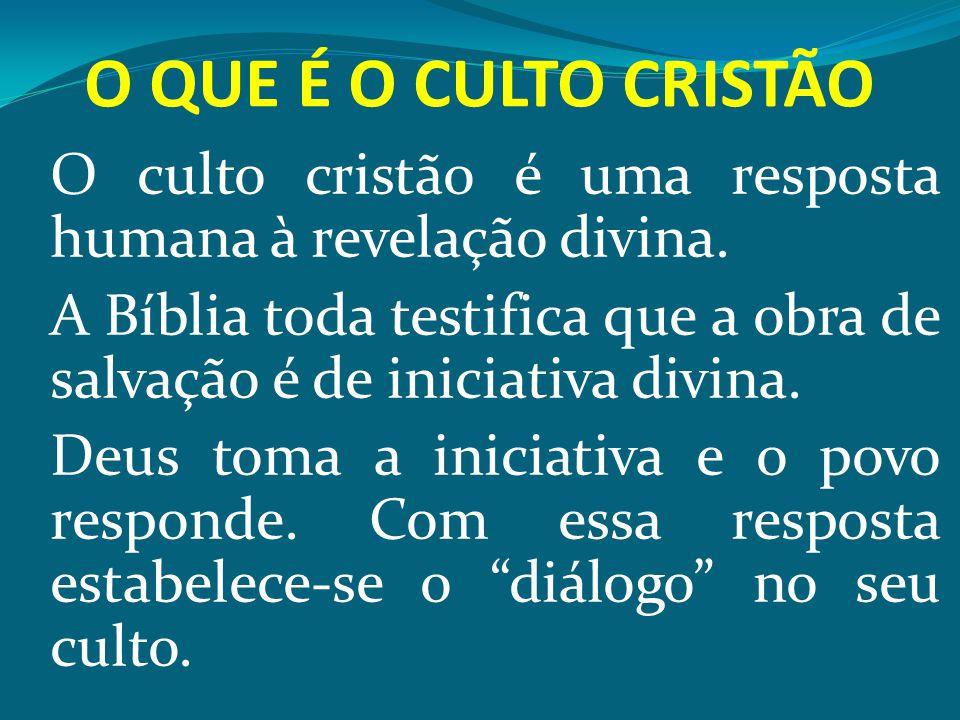O QUE É O CULTO CRISTÃO O culto cristão é uma resposta humana à revelação divina. A Bíblia toda testifica que a obra de salvação é de iniciativa divin