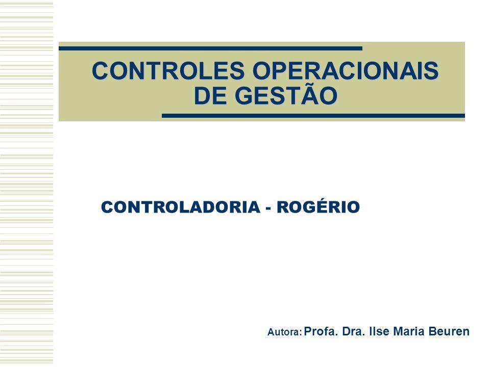 CONTROLES OPERACIONAIS DE GESTÃO Autora: Profa. Dra. Ilse Maria Beuren CONTROLADORIA - ROGÉRIO