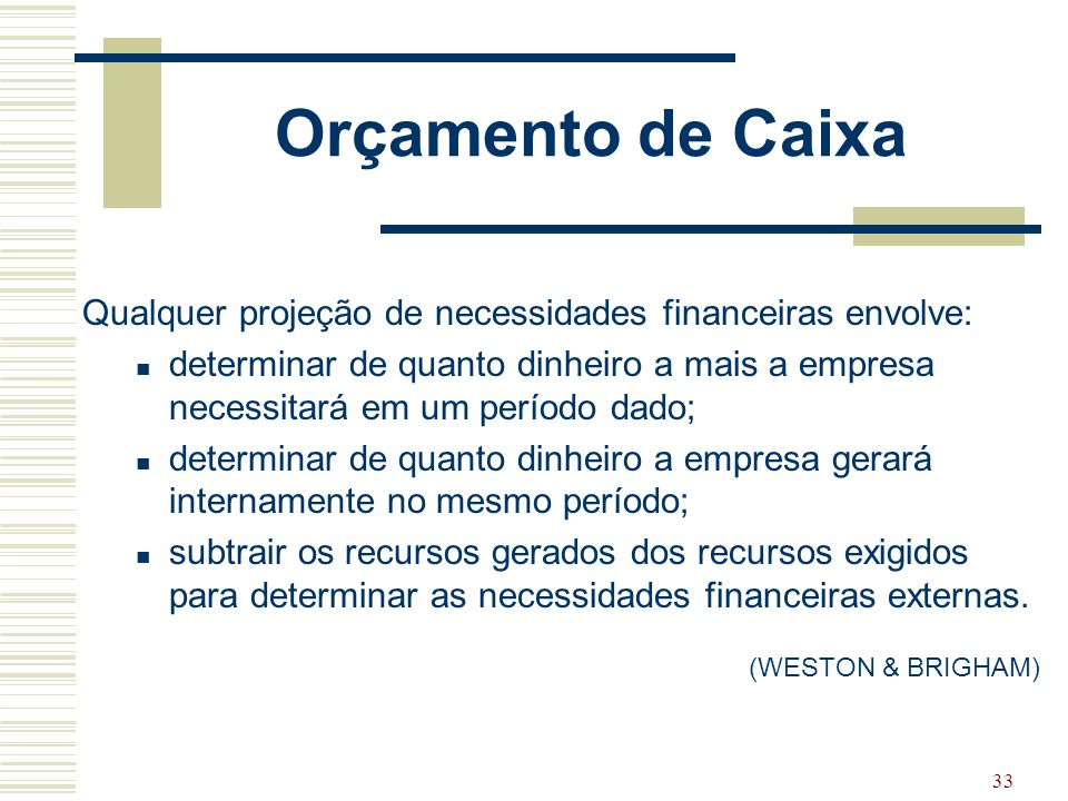 33 Orçamento de Caixa Qualquer projeção de necessidades financeiras envolve: determinar de quanto dinheiro a mais a empresa necessitará em um período