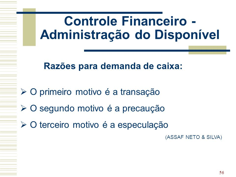 56 Controle Financeiro - Administração do Disponível Razões para demanda de caixa:  O primeiro motivo é a transação  O segundo motivo é a precaução