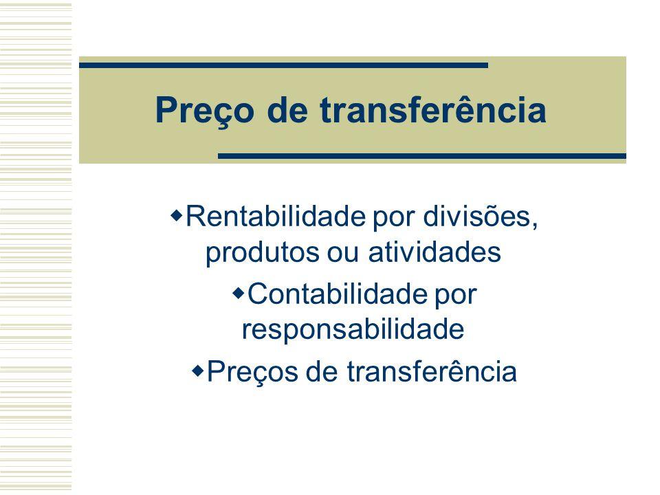 Preço de transferência  Rentabilidade por divisões, produtos ou atividades  Contabilidade por responsabilidade  Preços de transferência