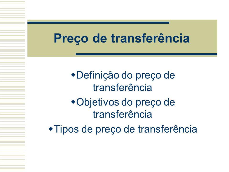 Preço de transferência  Definição do preço de transferência  Objetivos do preço de transferência  Tipos de preço de transferência