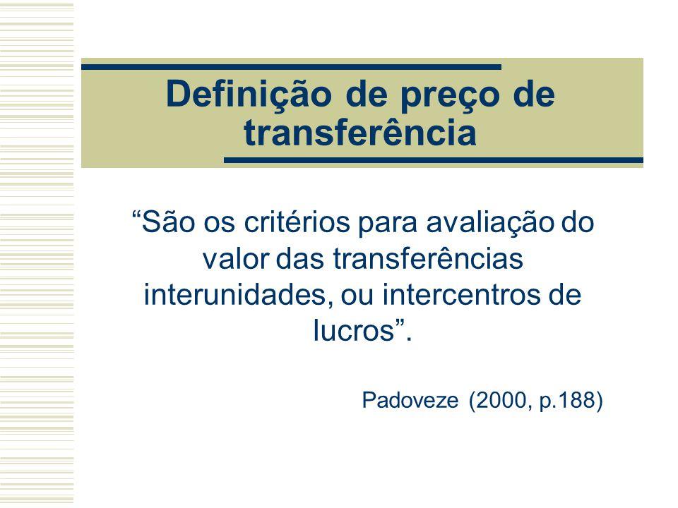 """Definição de preço de transferência """"São os critérios para avaliação do valor das transferências interunidades, ou intercentros de lucros"""". Padoveze ("""