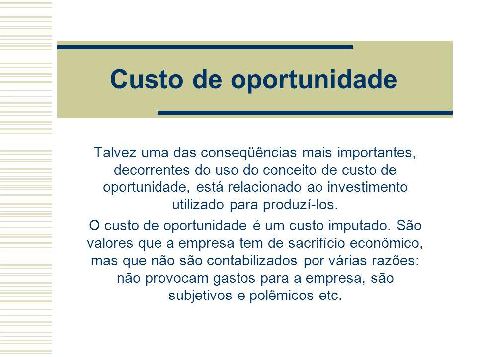 Custo de oportunidade Talvez uma das conseqüências mais importantes, decorrentes do uso do conceito de custo de oportunidade, está relacionado ao inve
