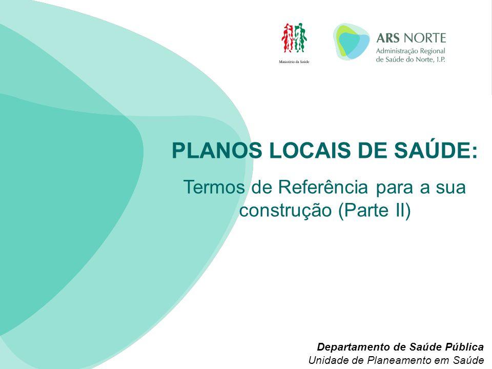 PLANOS LOCAIS DE SAÚDE: Termos de Referência para a sua construção (Parte II) Departamento de Saúde Pública Unidade de Planeamento em Saúde