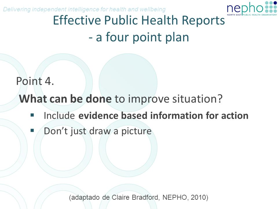 Delivering independent intelligence for health and wellbeing Effective Public Health Reports - a four point plan Point 4. What can be done to improve