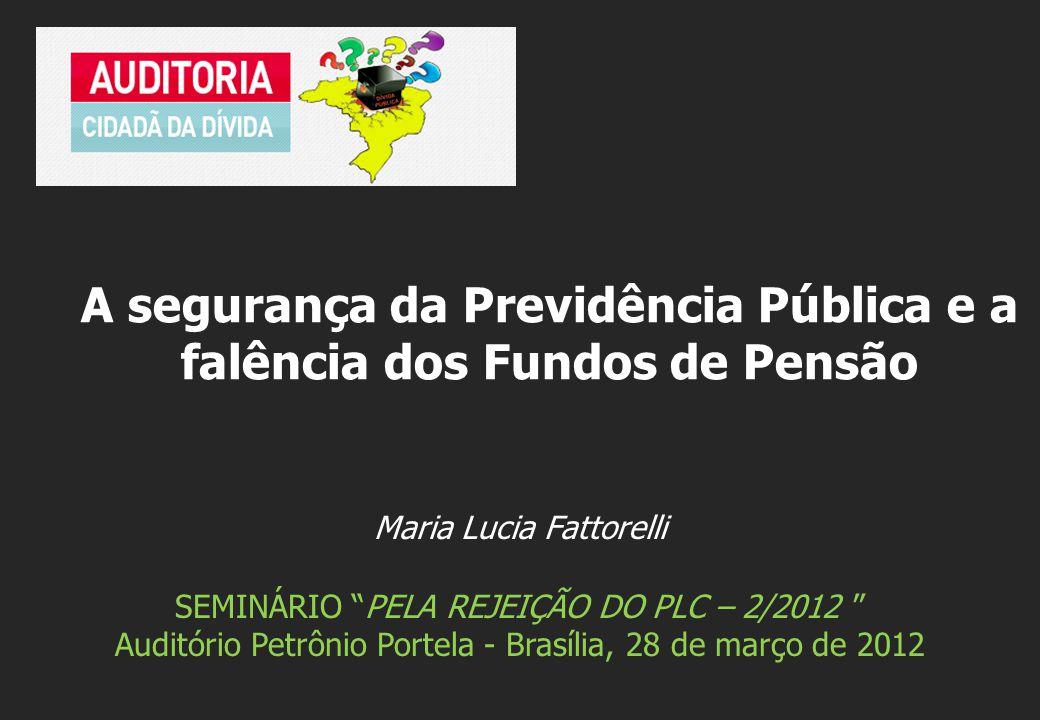 Maria Lucia Fattorelli SEMINÁRIO PELA REJEIÇÃO DO PLC – 2/2012 Auditório Petrônio Portela - Brasília, 28 de março de 2012 A segurança da Previdência Pública e a falência dos Fundos de Pensão