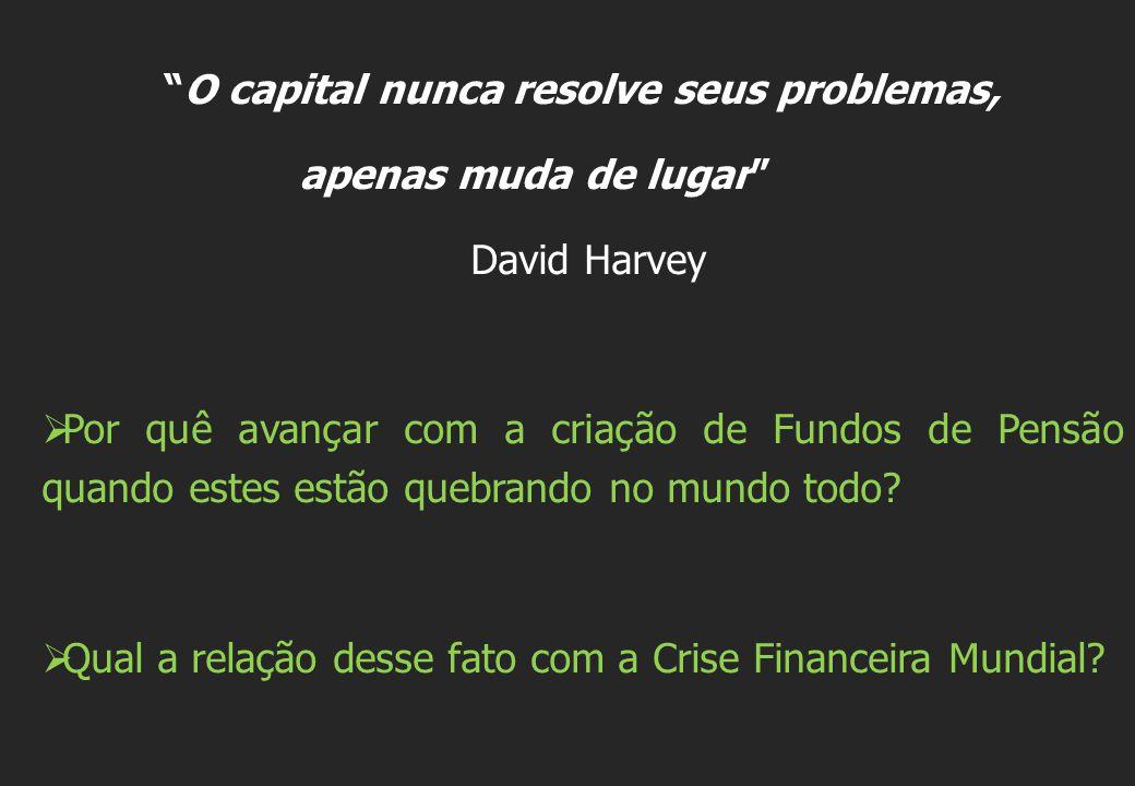 O capital nunca resolve seus problemas, apenas muda de lugar David Harvey  Por quê avançar com a criação de Fundos de Pensão quando estes estão quebrando no mundo todo.