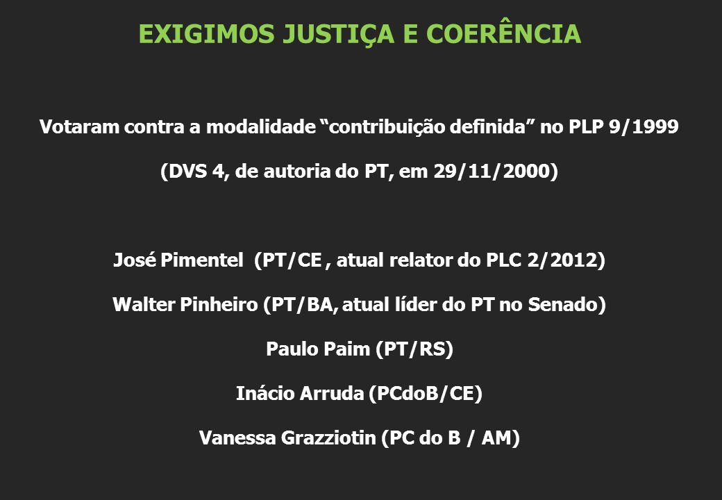 EXIGIMOS JUSTIÇA E COERÊNCIA Votaram contra a modalidade contribuição definida no PLP 9/1999 (DVS 4, de autoria do PT, em 29/11/2000) José Pimentel (PT/CE, atual relator do PLC 2/2012) Walter Pinheiro (PT/BA, atual líder do PT no Senado) Paulo Paim (PT/RS) Inácio Arruda (PCdoB/CE) Vanessa Grazziotin (PC do B / AM)