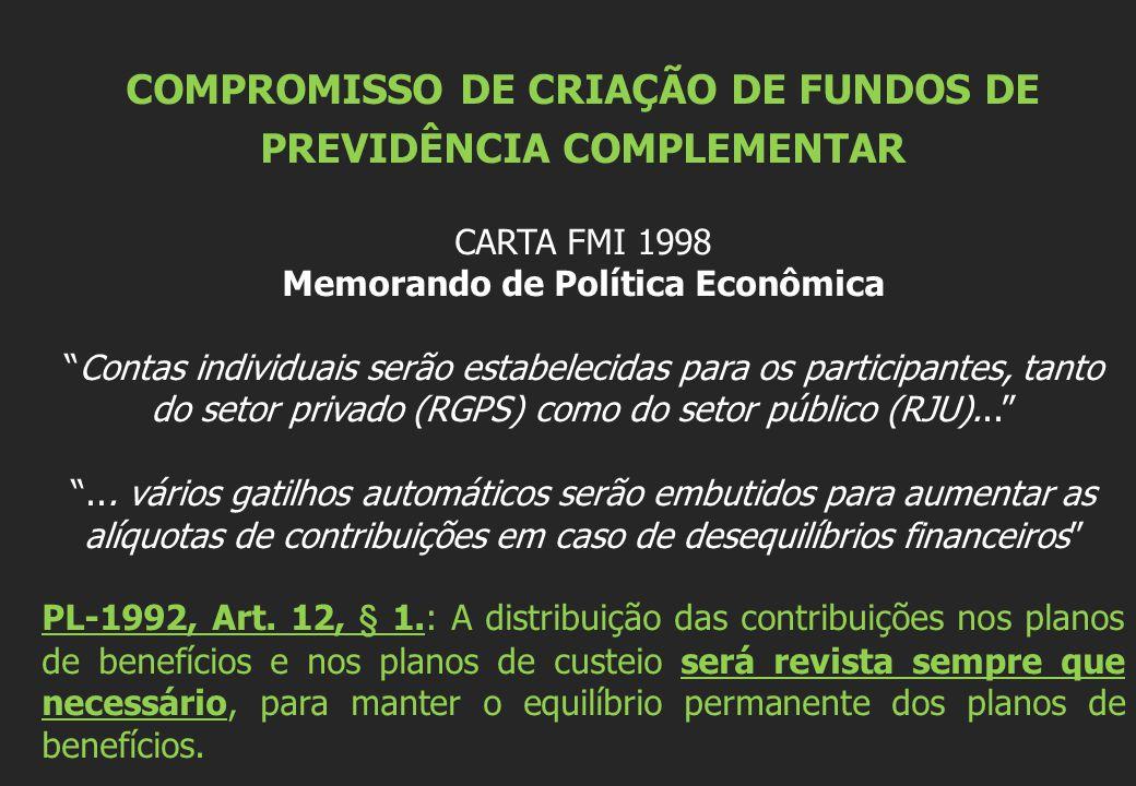 COMPROMISSO DE CRIAÇÃO DE FUNDOS DE PREVIDÊNCIA COMPLEMENTAR CARTA FMI 1998 Memorando de Política Econômica Contas individuais serão estabelecidas para os participantes, tanto do setor privado (RGPS) como do setor público (RJU)... ...