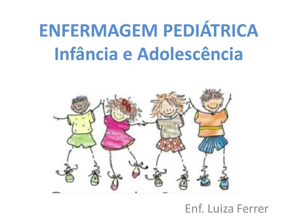 ENFERMAGEM PEDIÁTRICA Infância e Adolescência Enf. Luiza Ferrer