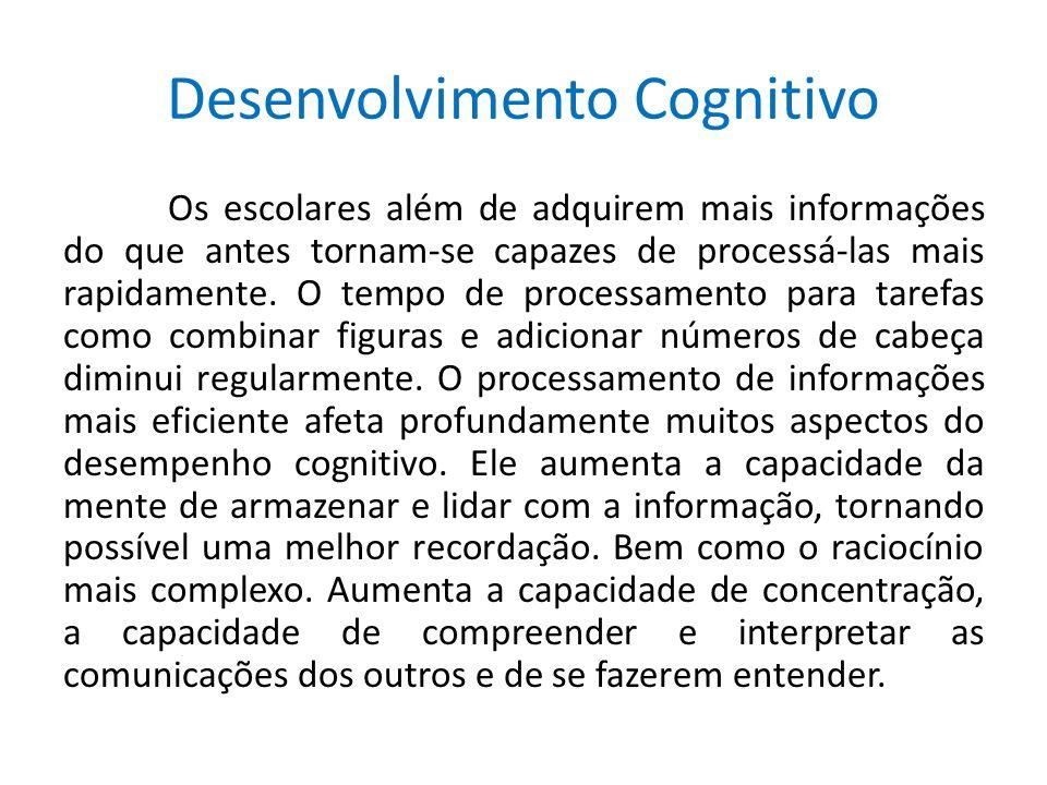 Desenvolvimento Cognitivo Os escolares além de adquirem mais informações do que antes tornam-se capazes de processá-las mais rapidamente. O tempo de p